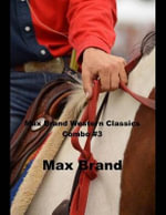 Max Brand Western Classics Combo #3 : (Masterpiece Collection: The Night Horseman, Riders of Silences, the Garden of Eden) - Max Brand