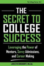 The Secret to College Success : Leveraging the Power of Mentors, Savvy Admissions, and Career Making - Lance Orndorff