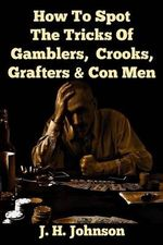 How to Spot the Tricks of Gamblers, Crooks, Grafters & Con Men - J H Johnson