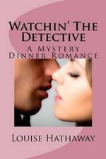 Watchin' the Detective : A Mystery Dinner Romance - Louise Hathaway