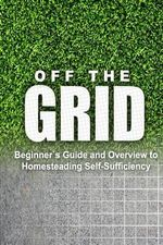 Off the Grid - Beginner's Guide and Overview to Homesteading Self-Sufficiency : Self Sufficiency Essential Beginner's Guide for Living Off the Grid, Ho - Rebecca Miller