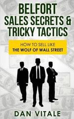 Belfort Sales Secrets & Tricky Tactics : How to Sell Like the Wolf of Wall Street - Dan Vitale