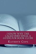 I Know Why the Caged Bird Sings : A Guide for Book Clubs - Kathryn Cope