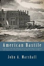American Bastile : A History of the Illegal Arrests and Imprisonment of American Citizens During the Late Civil War. - John a Marshall
