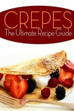 Crepes! the Ultimate Recipe Guide : Over 30 Delicious & Best Selling Recipes - Jennifer Hastings