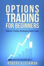 Options Trading for Beginners : Options Trading Strategies Made Easy - Robert Alderman