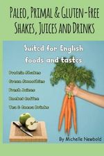 Paleo, Primal & Gluten-Free Shakes, Juices and Drinks Suited for English Foods a - Michelle Newbold