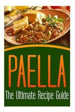 Paella : The Ultimate Recipe Guide: Over 30 Delicious & Best Selling Recipes - Susan Hughes