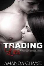 Trading Lies : A Billionaire Erotic Romance - Amanda Chayse