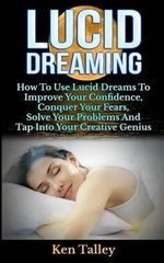 Lucid Dreaming : How to Use Lucid Dreams to Improve Your Confidence, Conquer Your Fears, Solve Your Problems and Tap Into Your Creative - Ken Talley
