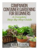 Companion Container Gardening for Beginners : A Complete Step-By-Step Guide - Kelly T Hudson