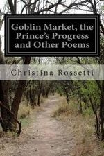 Goblin Market, the Prince's Progress and Other Poems - Christina Rossetti