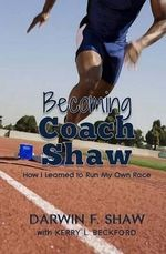 Becoming Coach Shaw : How I Learned to Run My Own Race - Darwin F Shaw