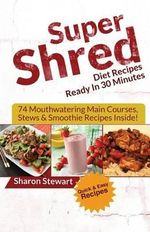 Super Shred Diet Recipes Ready in 30 Minutes - 74 Mouthwatering Main Courses, Stews & Smoothie Recipes Inside! - Sharon Stewart
