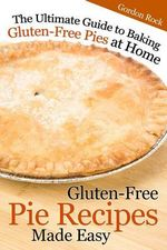 Gluten-Free Pie Recipes; Made Easy : The Ultimate Guide to Baking Gluten-Free Pies at Home - Gordon Rock