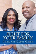 Fight for Your Family : Postured to Fight, Positioned to Build - Christopher G Green