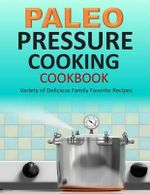 Paleo Pressure Cooking Cookbook : Variety of Delicious Family Favorite Recipes - Susan Q Gerald