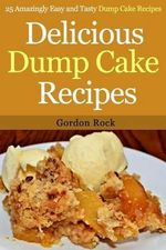 Delicious Dump Cake Recipes : 25 Amazingly Easy and Tasty Dump Cake Recipes - Gordon Rock