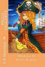 Peggy Leggerty Will Go to Pirate Academy : A Hornswaggling Pirate Adventure for 7 - 11 Year Olds - S K Sheridan