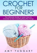 Crochet : For Beginners! - The Ultimate Guide to Learn How to Crochet & Start Creating Amazing Things (with Pictures!) - Amy Taggart