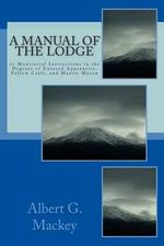 A Manual of the Lodge : Or Monitorial Instructions in the Degrees of Entered Apprentice, Fellow Craft, and Master Mason - Albert G Mackey