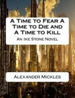 A Time to Fear a Time to Die and a Time to Kill : An Ike Stone Novel - MR Alexander Mickles Jr