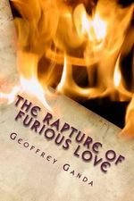 The Rapture of Furious Love : Let Now Your Church Shine as Your Bride - MR Geoffrey Ganda