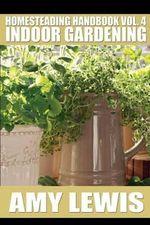Homesteading Handbook Vol. 4 : Indoor Gardening - Amy Lewis