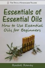 Essentials of Essential Oils : How to Use Essential Oils for Beginners - Rachel Ramey