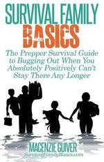 The Prepper Survival Guide to Bugging Out When You Absolutely Positively Can't Stay There Any Longer - Macenzie Guiver