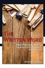 The Written Word : Bibliology from an Independent Baptist Perspective - Stephen Baker