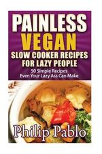 Painless Vegan Slow Cooker Recipes for Lazy People : 50 Simple Vegan Slow Cookbook Recipes Even Your Lazy Ass Can Make - Phillip Pablo