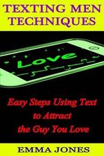 Texting Men Techniques : Easy Steps Using Text to Attract the Guy You Love - Emma Jones