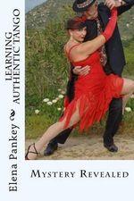 Learning Authentic Tango : Mystery Revealed - Elena Pankey