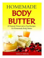 Homemade Body Butter : 25 Natural, Preservative-Free Recipes for Homemade Body Butter - Kelly Meral