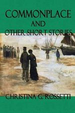 Commonplace and Other Short Stories - Christina G Rossetti