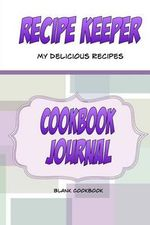 Recipe Keeper, My Delicious Recipes, Cookbook Journal, Blank Cookbook : Make Your Own Blank Cookbook. a Blank Recipe Book to Write in Your Own Recipes - Debbie Miller