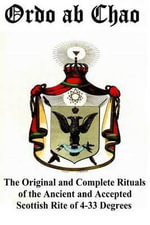 Ordo AB Chao : The Original and Complete Rituals of the Ancient and Accepted Scottish Rite of 4-33 Degrees - Unknown Author