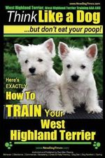 West Highland Terrier, West Highland Terrier Training AAA Akc : Think Like a Dog, But Don't Eat Your Poop!: Here's Exactly How to Train Your West Highl - MR Paul Allen Pearce