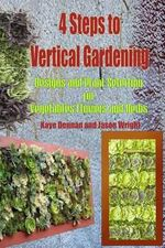 4 Steps to Vertical Gardening : Designs and Plant Selection for Vegetables Flowers and Herbs - Kaye Dennan