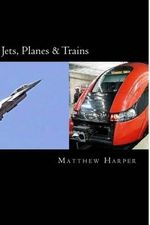 Jets, Planes & Trains : Two Fascinating Books Combined Together Containing Facts, Trivia, Images & Memory Recall Quiz: Suitable for Adults & C - Matthew Harper