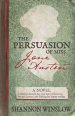 The Persuasion of Miss Jane Austen : Wherein She Tells Her Own Story of Lost Love, Second Chances, and Finding Her Happy Ending - Shannon Winslow