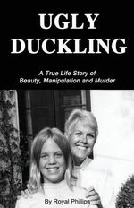 Ugly Duckling : A True Life Story of Beauty, Manipulation and Murder - Royal Phillips