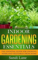 Indoor Gardening Essentials : The Essential Guide for Growing Herbs and Vegetables from Home - Sandi Lane