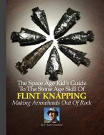 The Space Age Kid's Guide to the Stone Age Skill of Flint Knapping : Making Arrowheads Out of Rock - F Scott Crawford