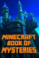 Minecraft : Book of Mysteries: Unbelievable Minecraft Mysteries You Never Knew about Before Revealed! - Minecraft Books