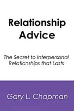 Relationship Advice : The Secret to Interpersonal Relationships That Lasts - Gary L Chapman