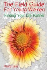 The Field Guide for Young Women : Finding Your Life Partner - Ranny Levy