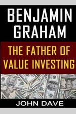 Benjamin Graham : The Father of Value Investing - John Dave