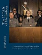 The 13 Trials of Nuremberg : A Complete Analysis of the 13 Trials Held in Nuremberg (Germany) Against War Criminals and Against Humanity - Javier Gomez Perez